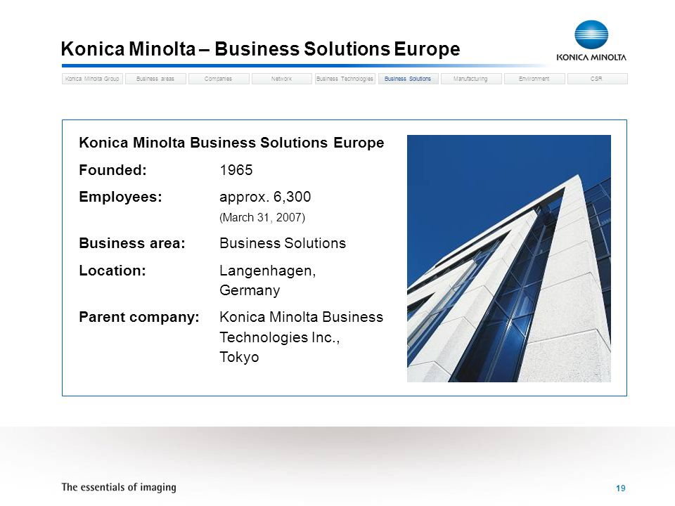 Business areasCompaniesNetworkBusiness TechnologiesKonica Minolta GroupBusiness SolutionsManufacturingEnvironmentCSR 19 Konica Minolta – Business Solutions Europe Konica Minolta Business Solutions Europe Founded:1965 Employees:approx.
