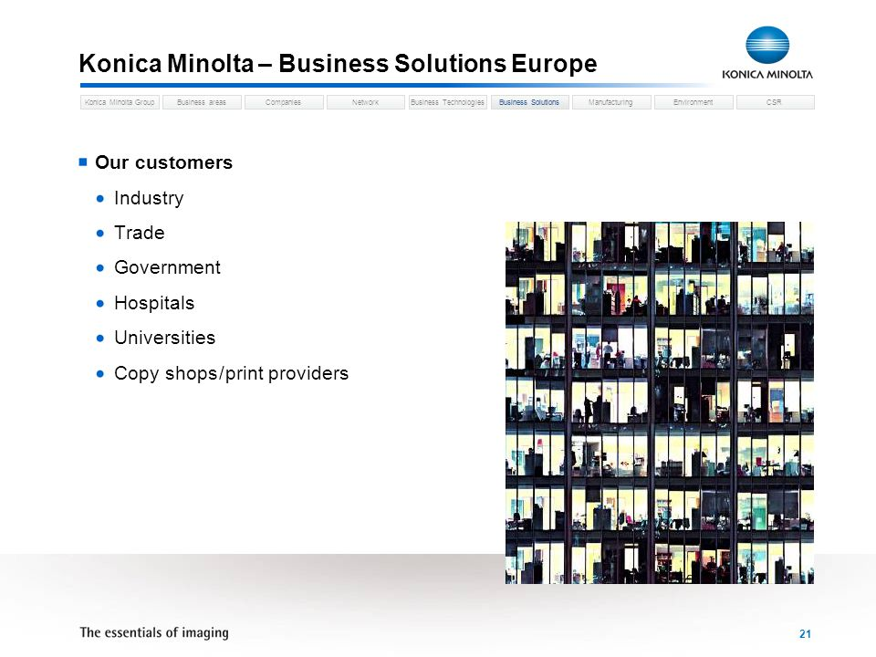 Business areasCompaniesNetworkBusiness TechnologiesKonica Minolta GroupBusiness SolutionsManufacturingEnvironmentCSR 21 Konica Minolta – Business Solutions Europe Business Solutions Our customers Industry Trade Government Hospitals Universities Copy shops / print providers