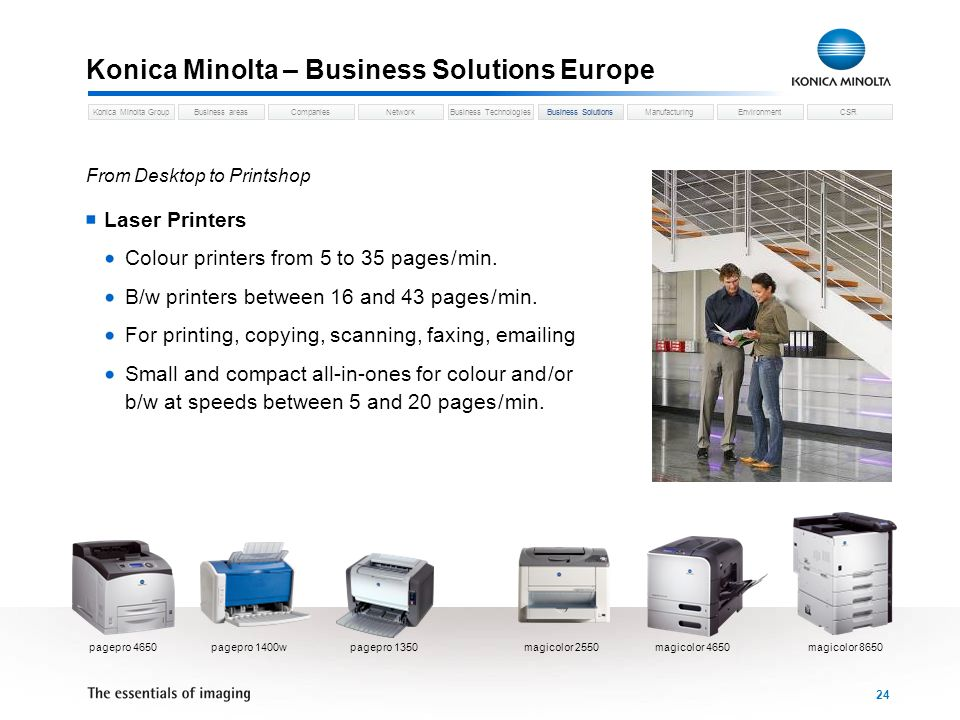 Business areasCompaniesNetworkBusiness TechnologiesKonica Minolta GroupBusiness SolutionsManufacturingEnvironmentCSR 24 Konica Minolta – Business Solutions Europe Business Solutions From Desktop to Printshop Laser Printers Colour printers from 5 to 35 pages / min.