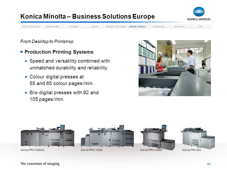 Business areasCompaniesNetworkBusiness TechnologiesKonica Minolta GroupBusiness SolutionsManufacturingEnvironmentCSR 25 Konica Minolta – Business Solutions Europe Business Solutions From Desktop to Printshop Production Printing Systems Speed and versatility combined with unmatched durability and reliability Colour digital presses at 55 and 65 colour pages / min.