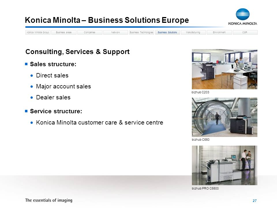 Business areasCompaniesNetworkBusiness TechnologiesKonica Minolta GroupBusiness SolutionsManufacturingEnvironmentCSR 27 Konica Minolta – Business Solutions Europe Business Solutions Sales structure: Direct sales Major account sales Dealer sales Service structure: Konica Minolta customer care & service centre Consulting, Services & Support bizhub C203 bizhub C550 bizhub PRO C6500