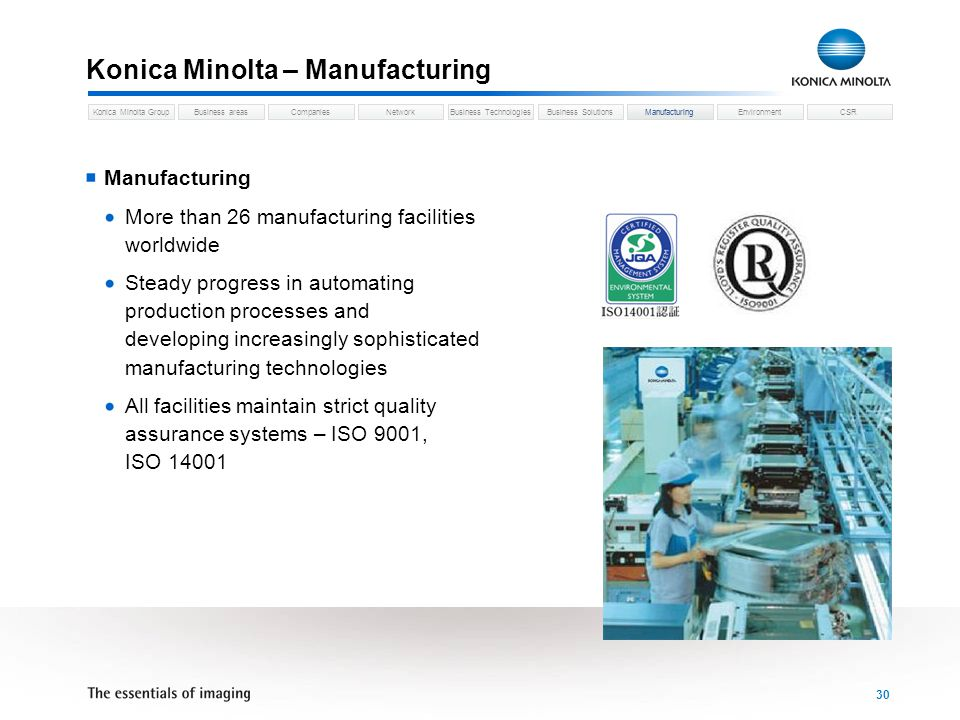 Business areasCompaniesNetworkBusiness TechnologiesKonica Minolta GroupBusiness SolutionsManufacturingEnvironmentCSR 30 Konica Minolta – Manufacturing Manufacturing More than 26 manufacturing facilities worldwide Steady progress in automating production processes and developing increasingly sophisticated manufacturing technologies All facilities maintain strict quality assurance systems – ISO 9001, ISO 14001 Manufacturing