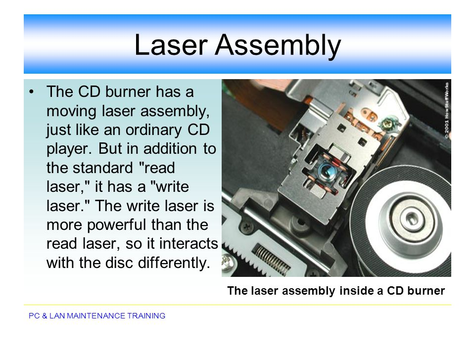 PC & LAN MAINTENANCE TRAINING Laser Assembly The CD burner has a moving laser assembly, just like an ordinary CD player. But in addition to the standa