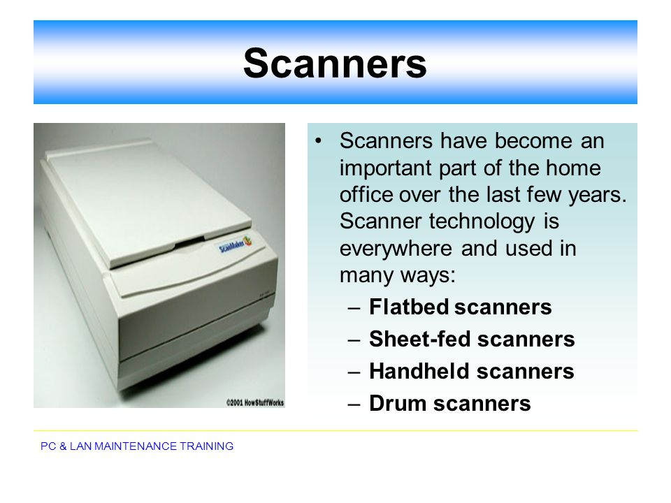 PC & LAN MAINTENANCE TRAINING Scanners Scanners have become an important part of the home office over the last few years. Scanner technology is everyw