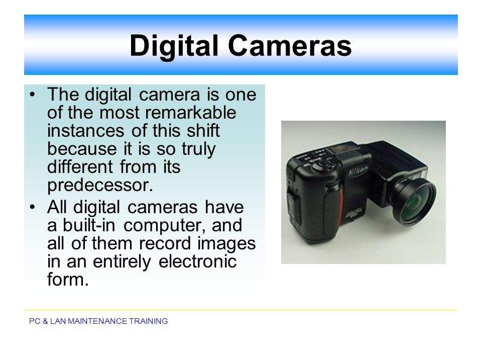 PC & LAN MAINTENANCE TRAINING Digital Cameras The digital camera is one of the most remarkable instances of this shift because it is so truly differen