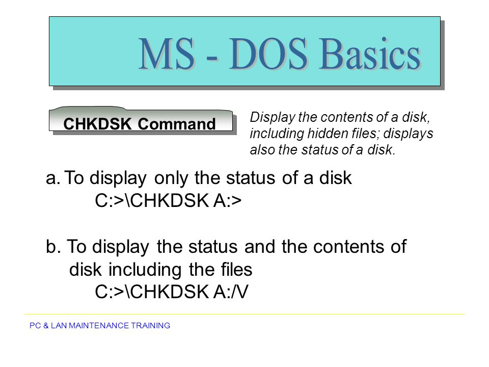 PC & LAN MAINTENANCE TRAINING CHKDSK Command Display the contents of a disk, including hidden files; displays also the status of a disk. a.To display