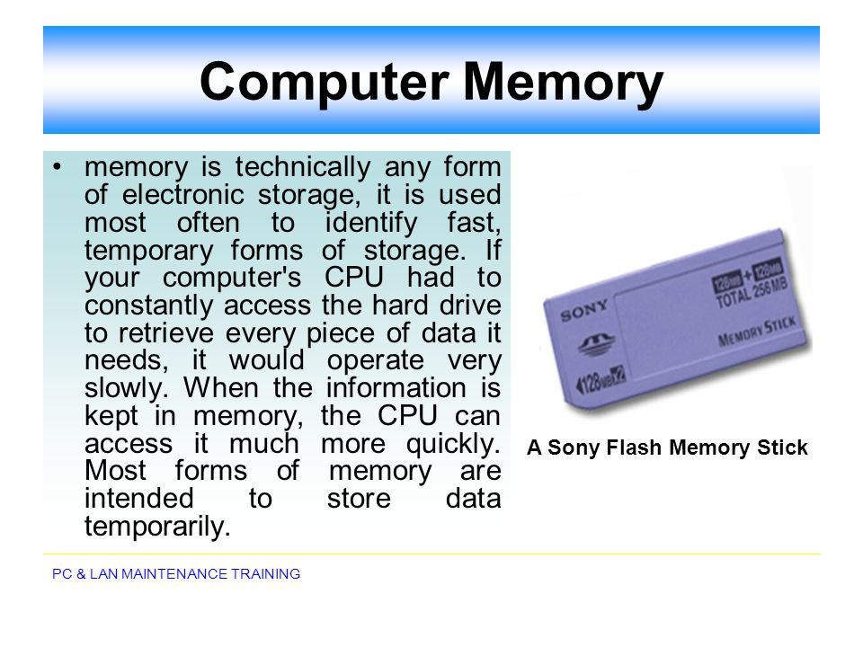 PC & LAN MAINTENANCE TRAINING Computer Memory memory is technically any form of electronic storage, it is used most often to identify fast, temporary