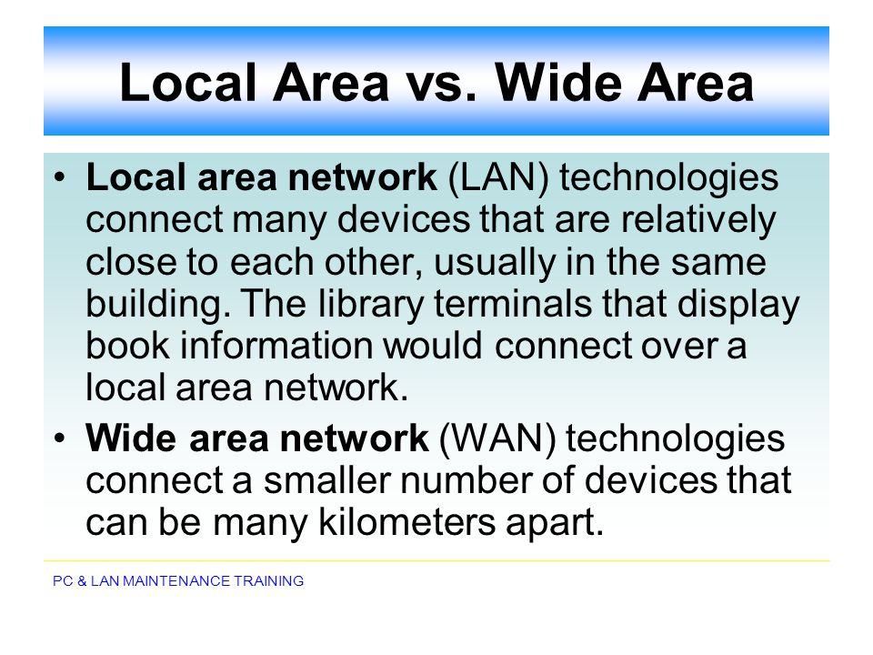 PC & LAN MAINTENANCE TRAINING Local Area vs. Wide Area Local area network (LAN) technologies connect many devices that are relatively close to each ot