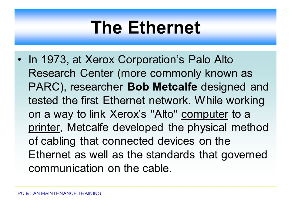 PC & LAN MAINTENANCE TRAINING The Ethernet In 1973, at Xerox Corporations Palo Alto Research Center (more commonly known as PARC), researcher Bob Metc