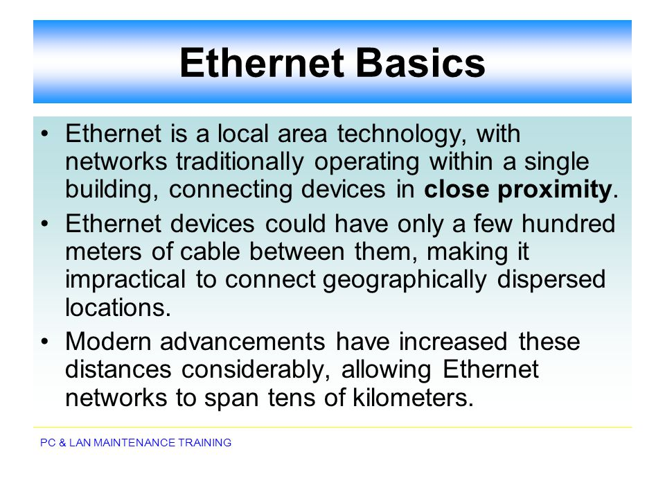PC & LAN MAINTENANCE TRAINING Ethernet Basics Ethernet is a local area technology, with networks traditionally operating within a single building, con