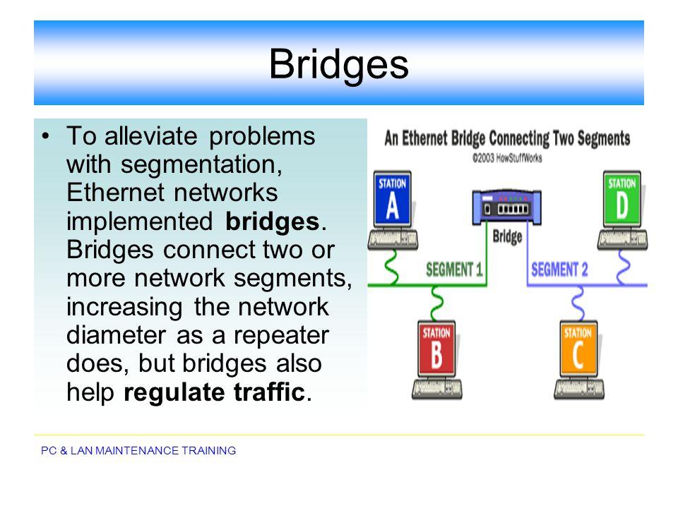 PC & LAN MAINTENANCE TRAINING Bridges To alleviate problems with segmentation, Ethernet networks implemented bridges. Bridges connect two or more netw