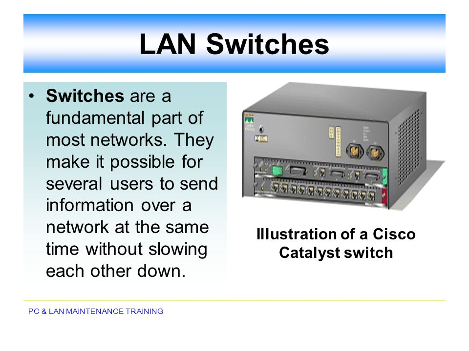 PC & LAN MAINTENANCE TRAINING LAN Switches Switches are a fundamental part of most networks. They make it possible for several users to send informati