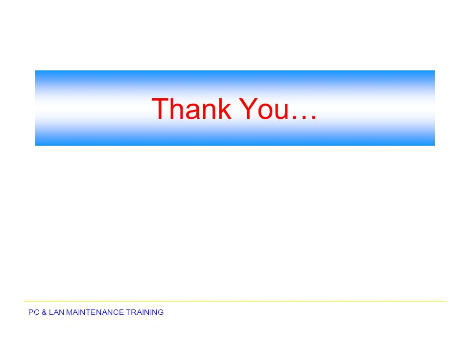 PC & LAN MAINTENANCE TRAINING Thank You…