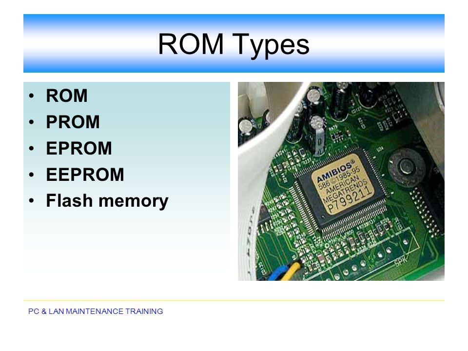 PC & LAN MAINTENANCE TRAINING ROM Types ROM PROM EPROM EEPROM Flash memory