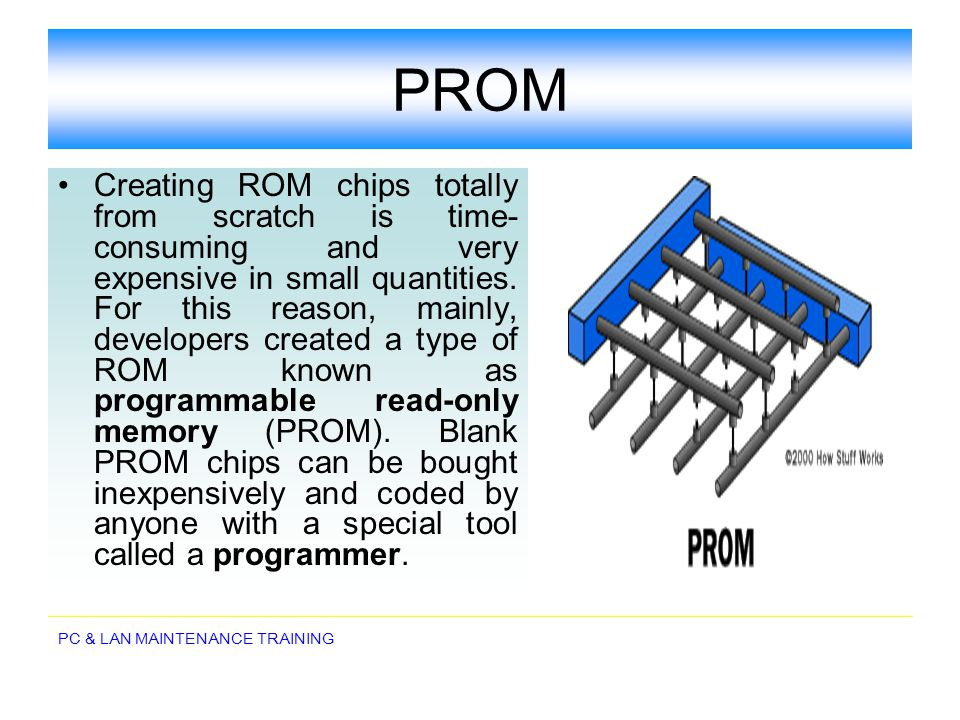 PC & LAN MAINTENANCE TRAINING PROM Creating ROM chips totally from scratch is time- consuming and very expensive in small quantities. For this reason,