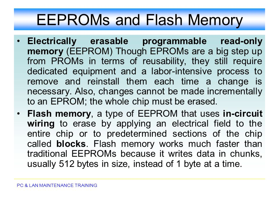 PC & LAN MAINTENANCE TRAINING EEPROMs and Flash Memory Electrically erasable programmable read-only memory (EEPROM) Though EPROMs are a big step up fr