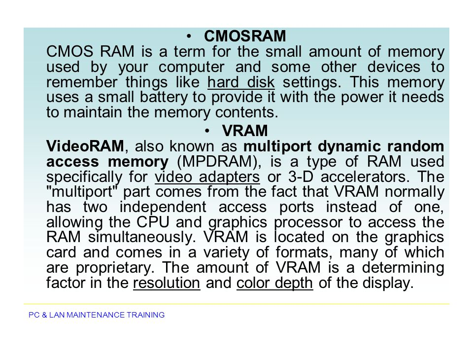PC & LAN MAINTENANCE TRAINING CMOSRAM CMOS RAM is a term for the small amount of memory used by your computer and some other devices to remember thing