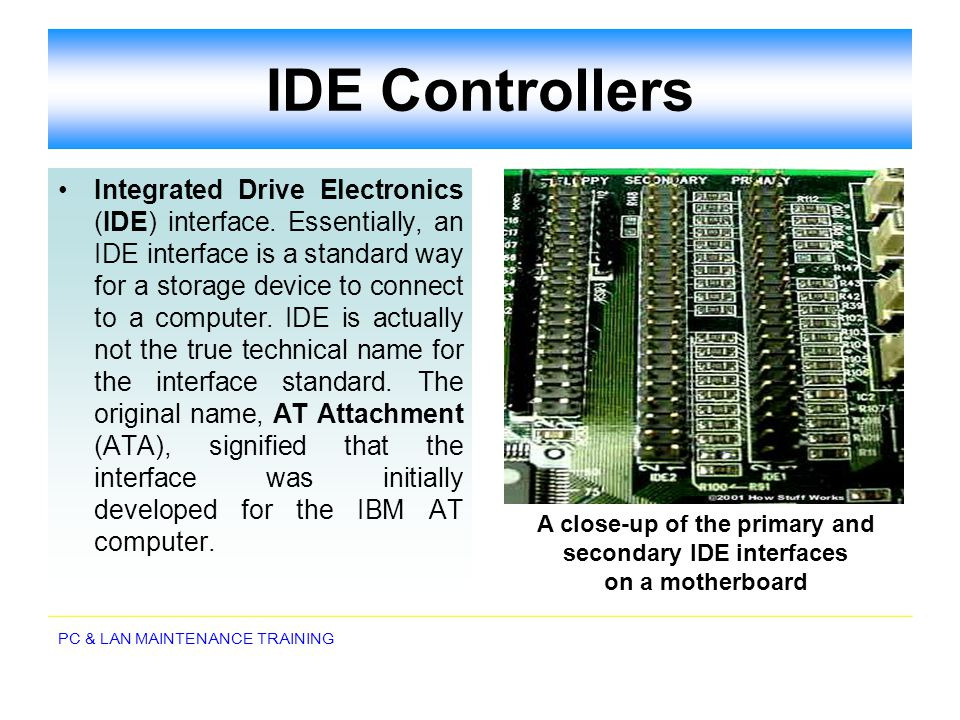 PC & LAN MAINTENANCE TRAINING IDE Controllers Integrated Drive Electronics (IDE) interface. Essentially, an IDE interface is a standard way for a stor