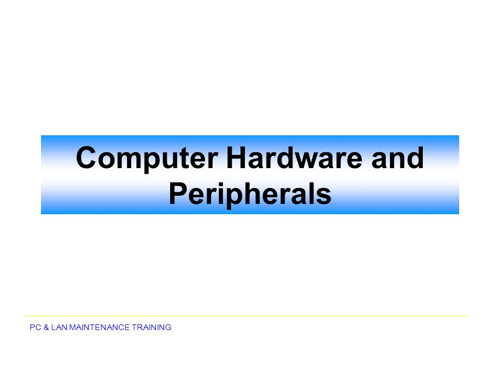 PC & LAN MAINTENANCE TRAINING Computer Hardware and Peripherals