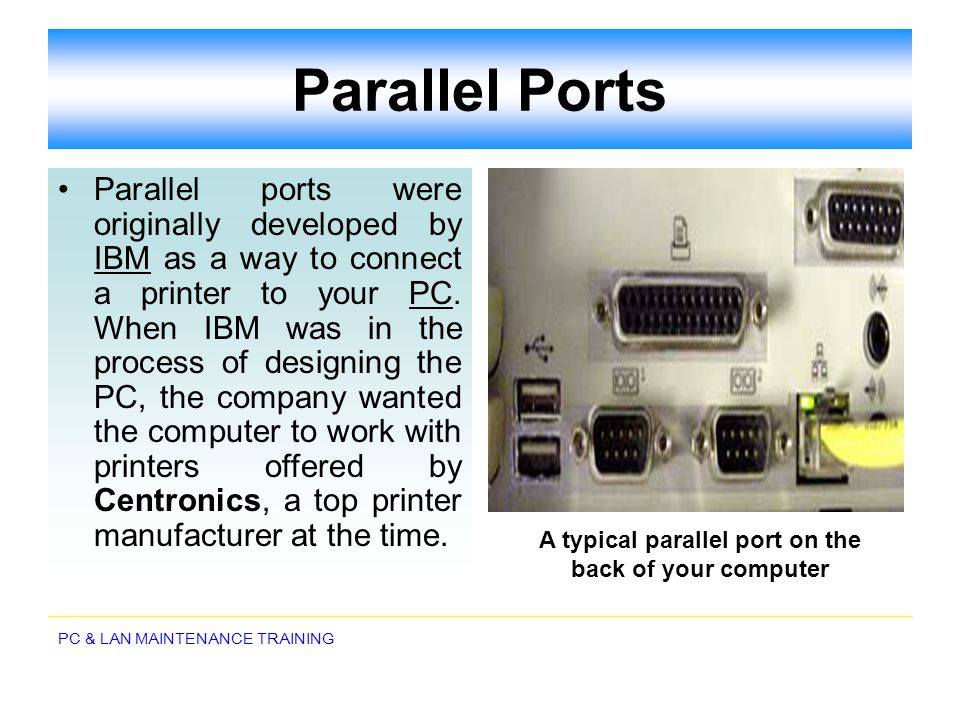 PC & LAN MAINTENANCE TRAINING Parallel Ports Parallel ports were originally developed by IBM as a way to connect a printer to your PC. When IBM was in