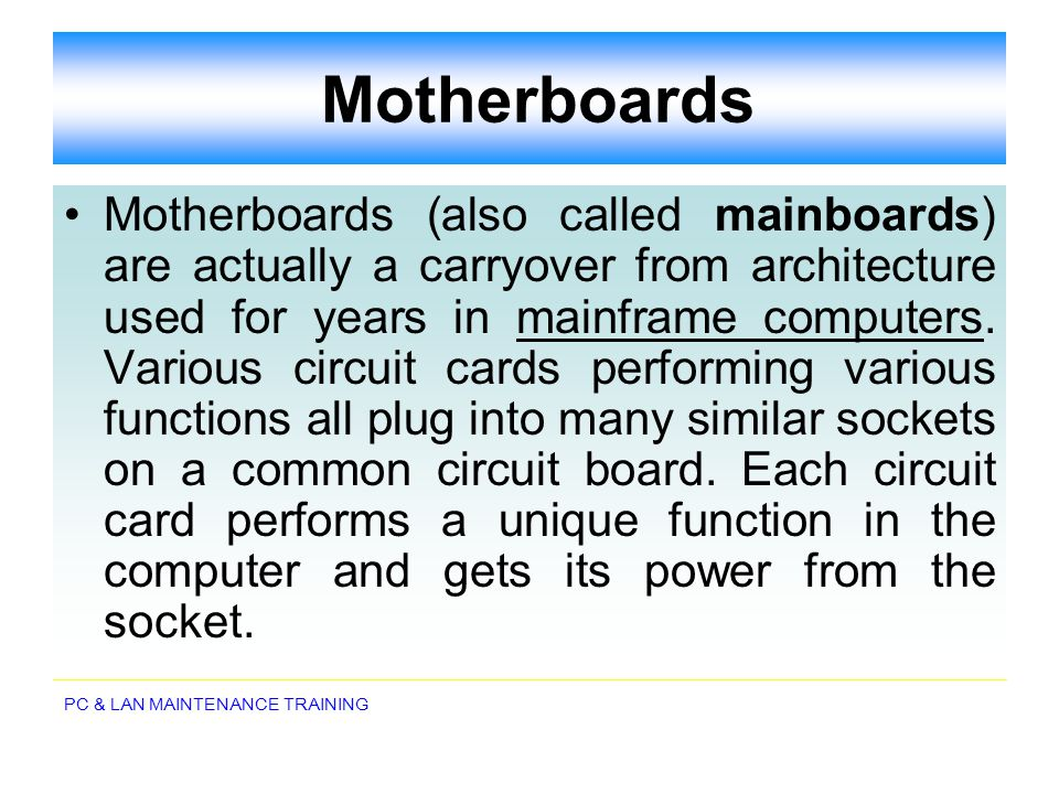 PC & LAN MAINTENANCE TRAINING Motherboards Motherboards (also called mainboards) are actually a carryover from architecture used for years in mainfram