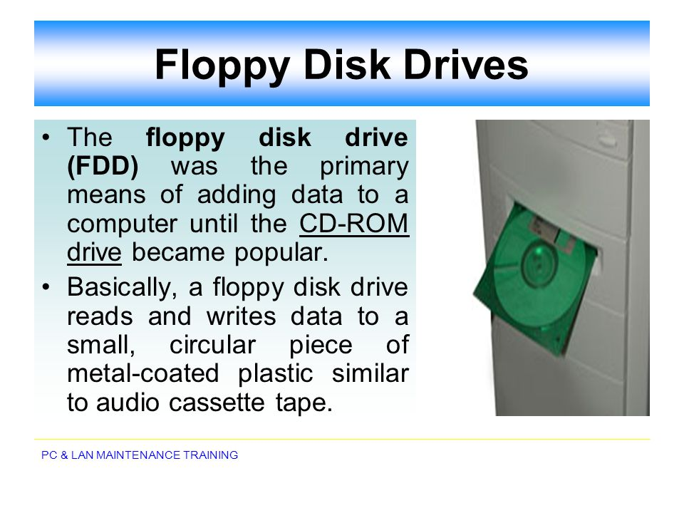 PC & LAN MAINTENANCE TRAINING Floppy Disk Drives The floppy disk drive (FDD) was the primary means of adding data to a computer until the CD-ROM drive