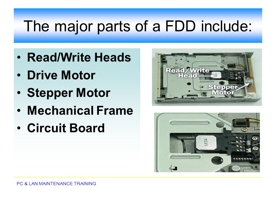 PC & LAN MAINTENANCE TRAINING The major parts of a FDD include: Read/Write Heads Drive Motor Stepper Motor Mechanical Frame Circuit Board