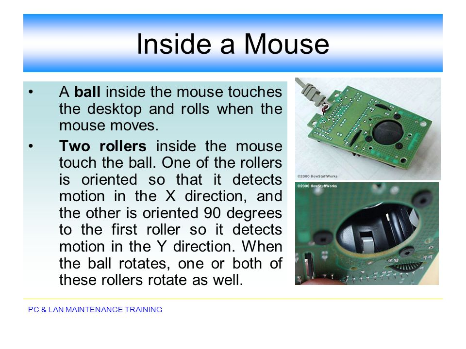 PC & LAN MAINTENANCE TRAINING Inside a Mouse A ball inside the mouse touches the desktop and rolls when the mouse moves. Two rollers inside the mouse