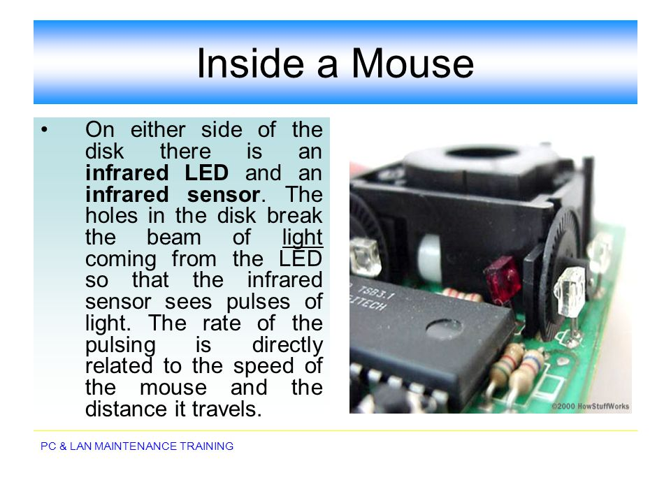 PC & LAN MAINTENANCE TRAINING Inside a Mouse On either side of the disk there is an infrared LED and an infrared sensor. The holes in the disk break t