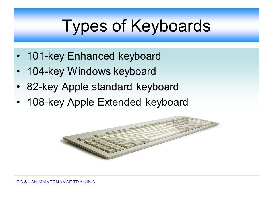 PC & LAN MAINTENANCE TRAINING Types of Keyboards 101-key Enhanced keyboard 104-key Windows keyboard 82-key Apple standard keyboard 108-key Apple Exten