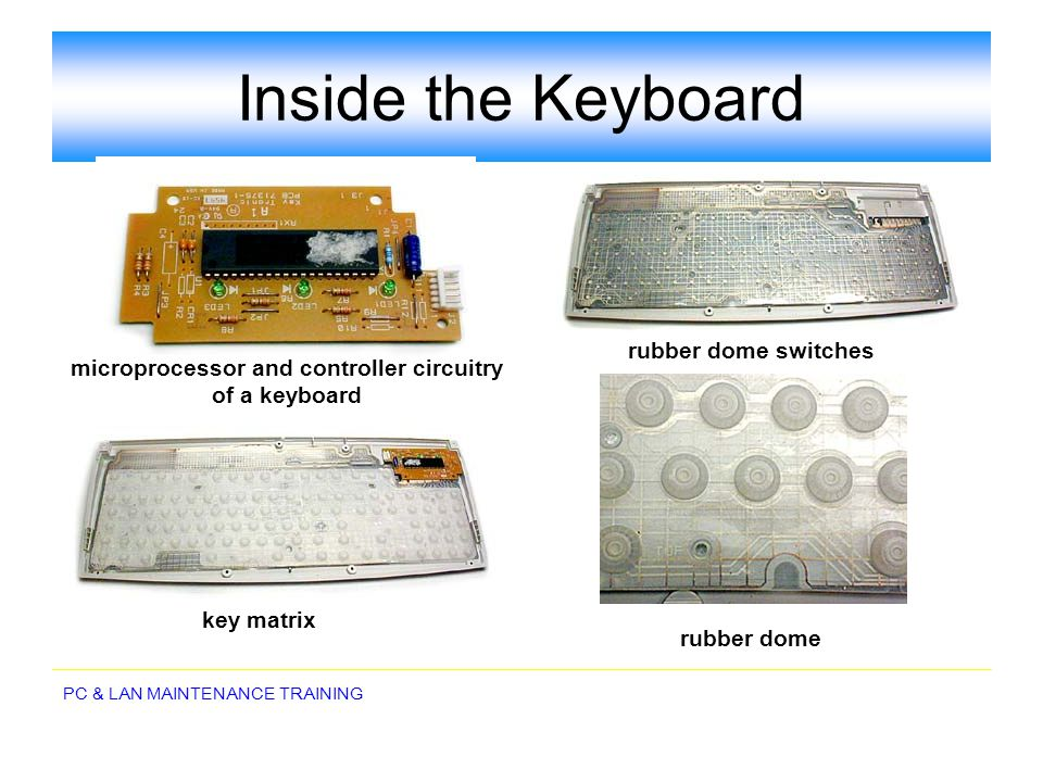 PC & LAN MAINTENANCE TRAINING Inside the Keyboard rubber dome rubber dome switches key matrix microprocessor and controller circuitry of a keyboard