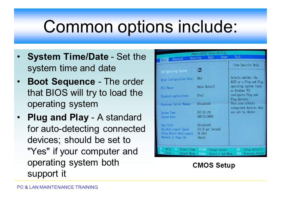 PC & LAN MAINTENANCE TRAINING Common options include: System Time/Date - Set the system time and date Boot Sequence - The order that BIOS will try to