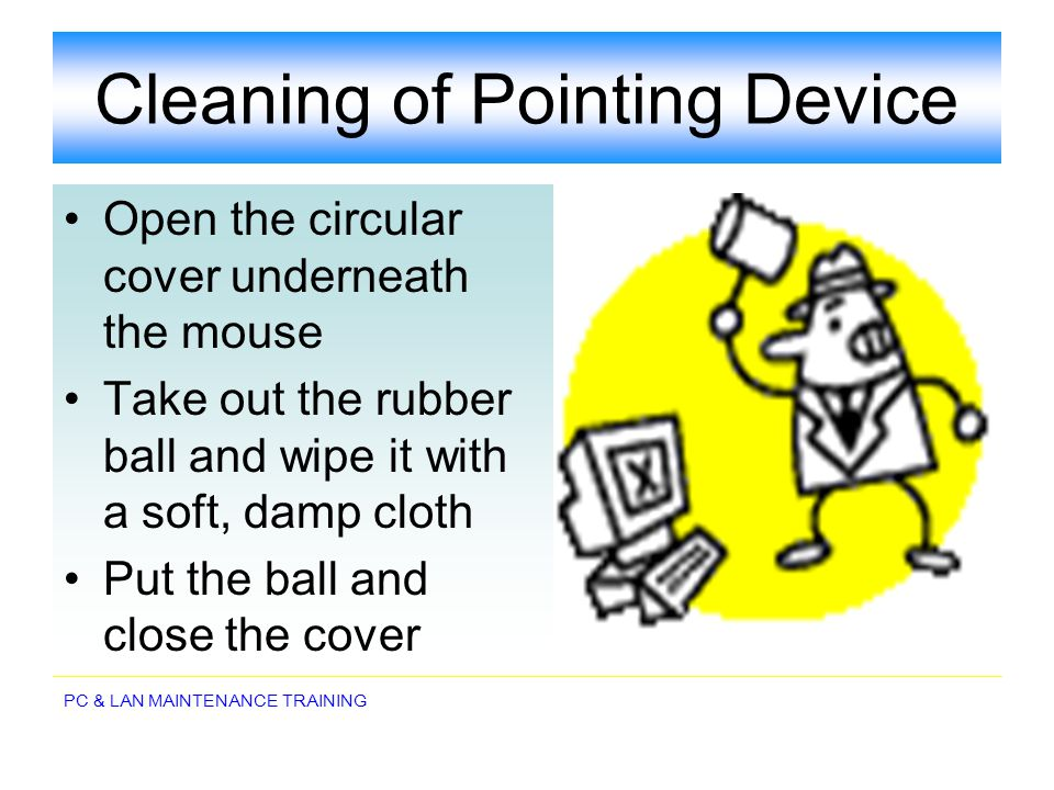 PC & LAN MAINTENANCE TRAINING Cleaning of Pointing Device Open the circular cover underneath the mouse Take out the rubber ball and wipe it with a sof