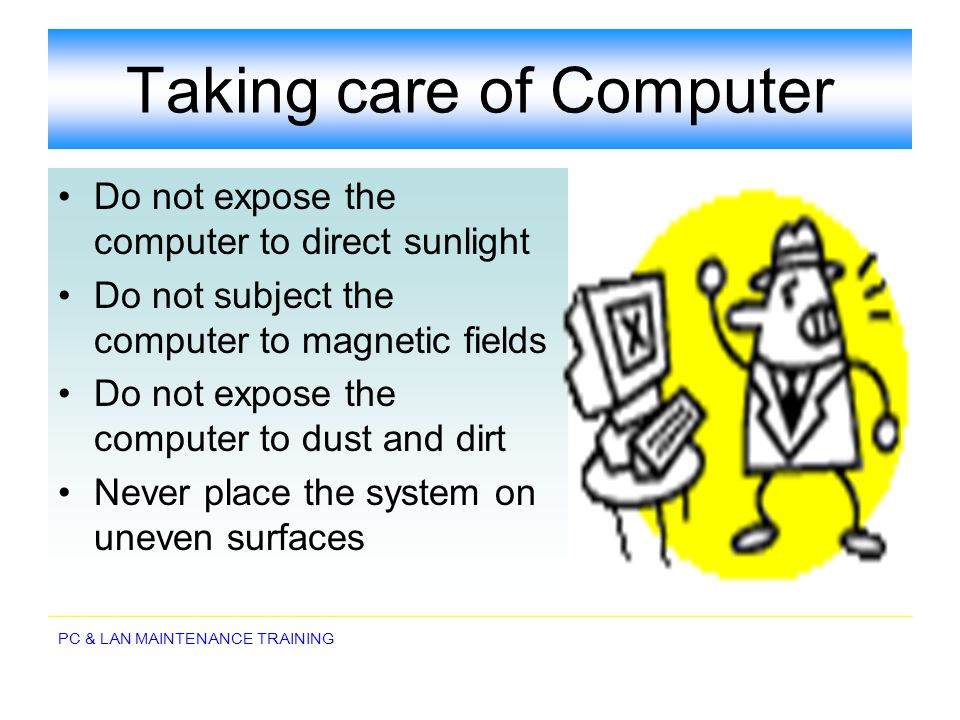 PC & LAN MAINTENANCE TRAINING Taking care of Computer Do not expose the computer to direct sunlight Do not subject the computer to magnetic fields Do