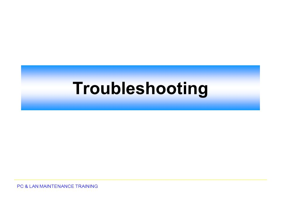 PC & LAN MAINTENANCE TRAINING Troubleshooting