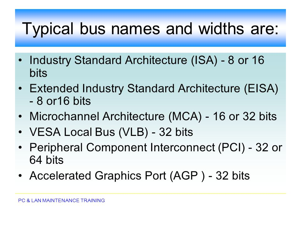 PC & LAN MAINTENANCE TRAINING Typical bus names and widths are: Industry Standard Architecture (ISA) - 8 or 16 bits Extended Industry Standard Archite