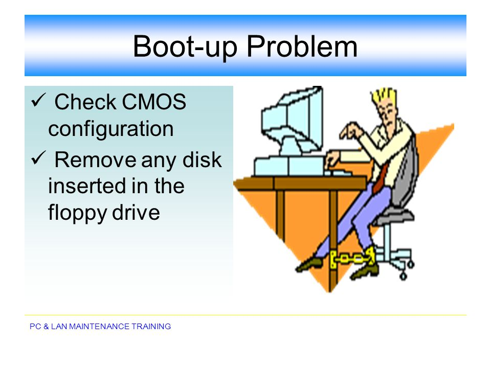 PC & LAN MAINTENANCE TRAINING Boot-up Problem Check CMOS configuration Remove any disk inserted in the floppy drive