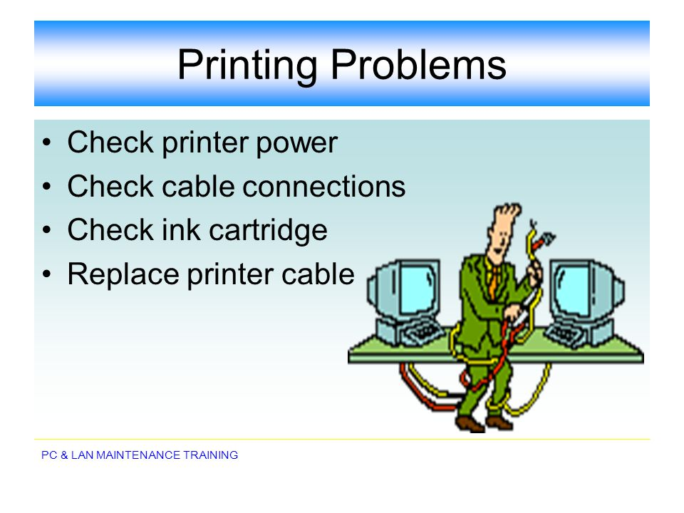 PC & LAN MAINTENANCE TRAINING Printing Problems Check printer power Check cable connections Check ink cartridge Replace printer cable