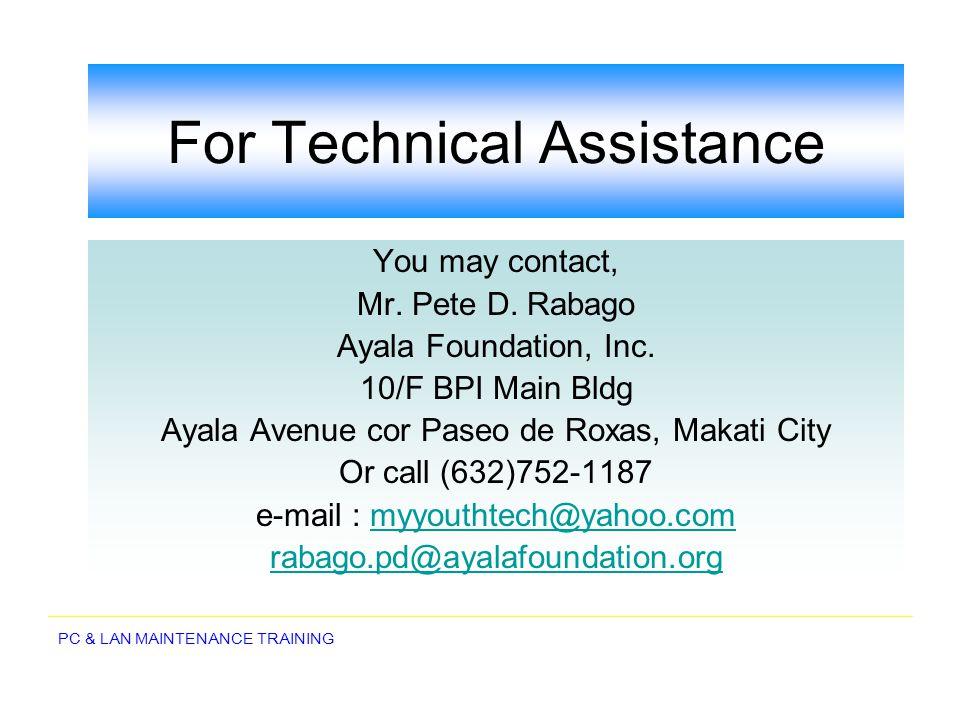 PC & LAN MAINTENANCE TRAINING For Technical Assistance You may contact, Mr. Pete D. Rabago Ayala Foundation, Inc. 10/F BPI Main Bldg Ayala Avenue cor
