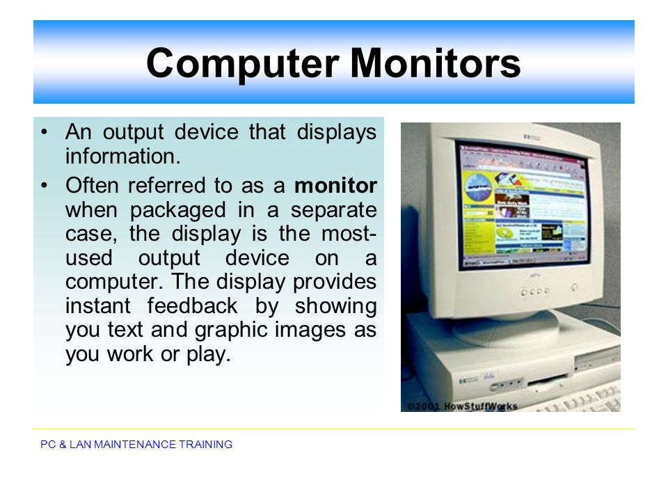 PC & LAN MAINTENANCE TRAINING Computer Monitors An output device that displays information. Often referred to as a monitor when packaged in a separate