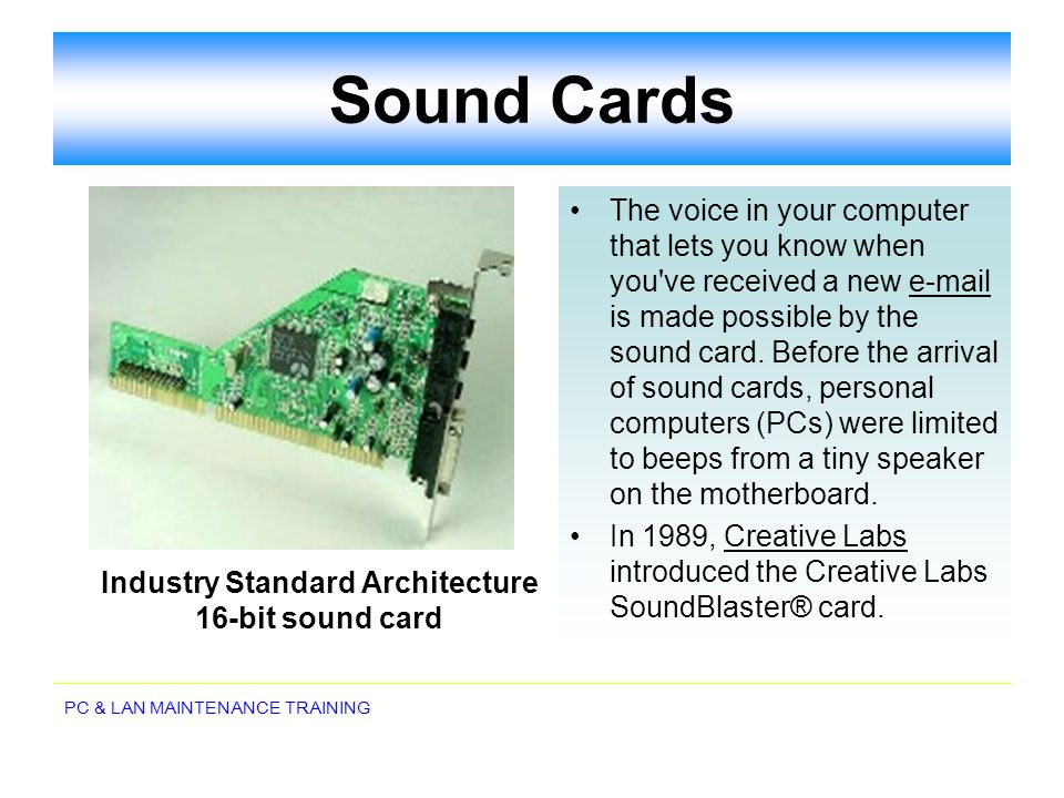PC & LAN MAINTENANCE TRAINING Sound Cards The voice in your computer that lets you know when you've received a new e-mail is made possible by the soun