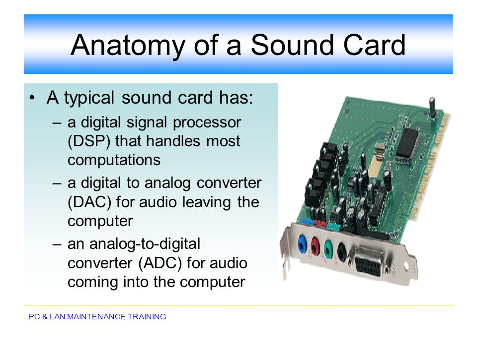 PC & LAN MAINTENANCE TRAINING Anatomy of a Sound Card A typical sound card has: –a digital signal processor (DSP) that handles most computations –a di
