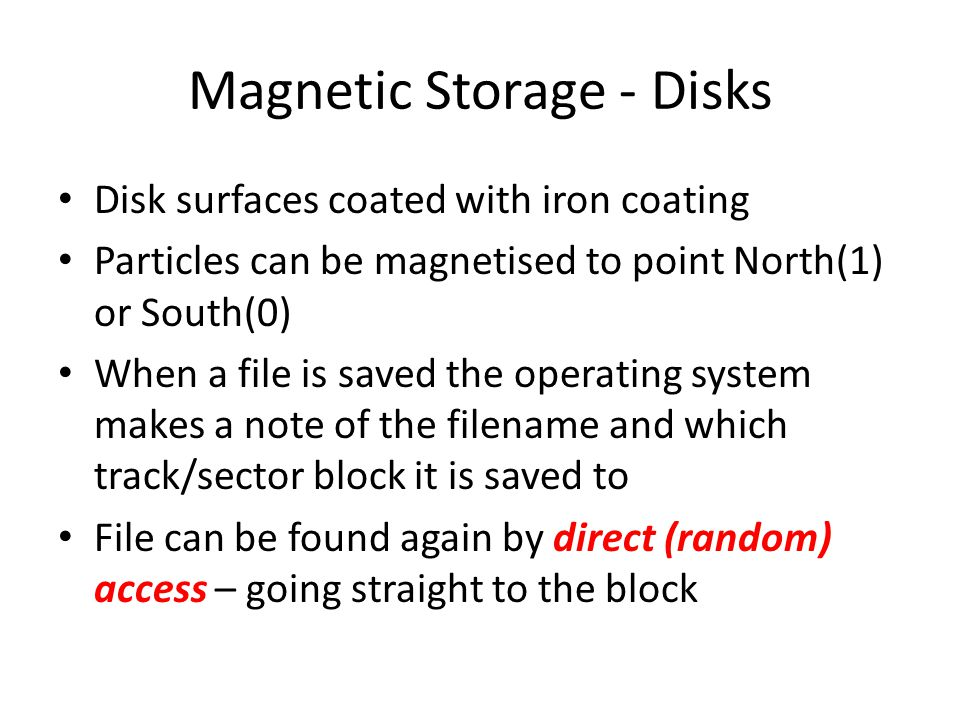 Magnetic Storage - Disks Disk surfaces coated with iron coating Particles can be magnetised to point North(1) or South(0) When a file is saved the operating system makes a note of the filename and which track/sector block it is saved to File can be found again by direct (random) access – going straight to the block