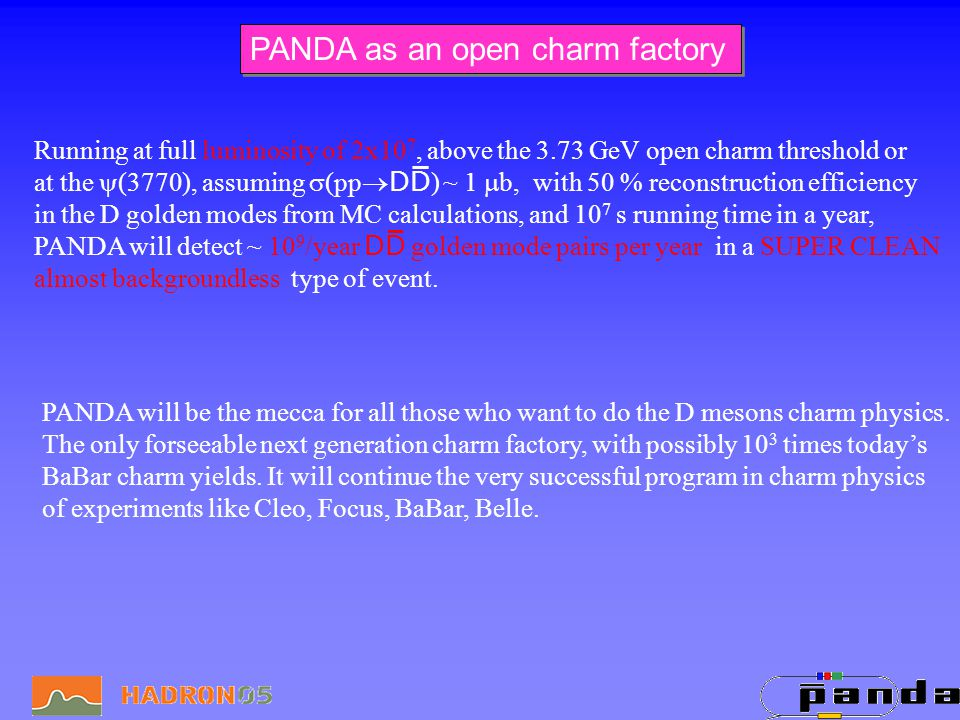 PANDA as an open charm factory Running at full luminosity of 2x10 7, above the 3.73 GeV open charm threshold or at the (3770), assuming (ppDD ) ~ 1 b, with 50 % reconstruction efficiency in the D golden modes from MC calculations, and 10 7 s running time in a year, PANDA will detect ~ 10 9 /year DD golden mode pairs per year in a SUPER CLEAN almost backgroundless type of event.