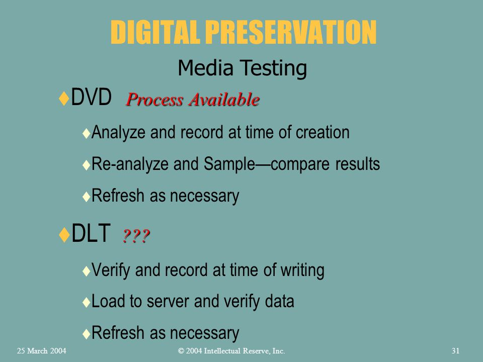 DVD Analyze and record at time of creation Re-analyze and Samplecompare results Refresh as necessary DLT Verify and record at time of writing Load to server and verify data Refresh as necessary DIGITAL PRESERVATION Media Testing Process Available .