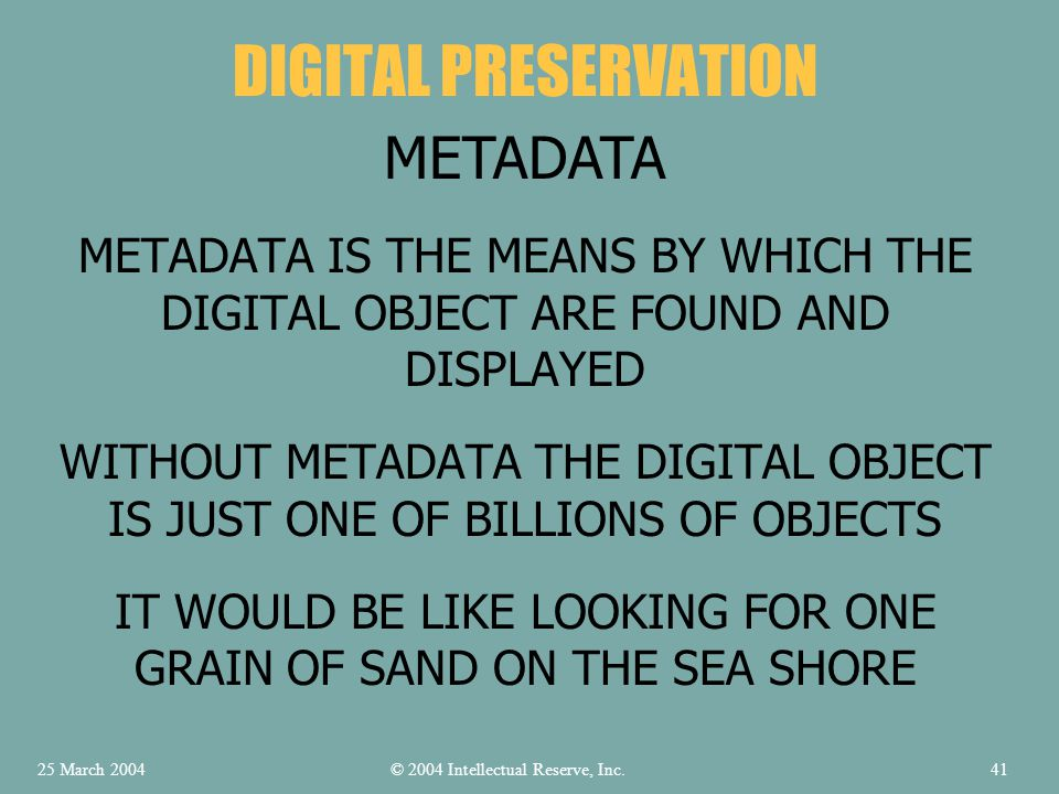 METADATA IS THE MEANS BY WHICH THE DIGITAL OBJECT ARE FOUND AND DISPLAYED WITHOUT METADATA THE DIGITAL OBJECT IS JUST ONE OF BILLIONS OF OBJECTS IT WOULD BE LIKE LOOKING FOR ONE GRAIN OF SAND ON THE SEA SHORE DIGITAL PRESERVATION METADATA © 2004 Intellectual Reserve, Inc.25 March 200441
