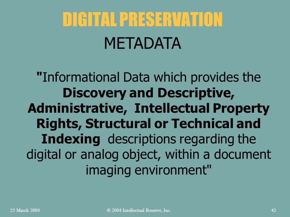 Informational Data which provides the Discovery and Descriptive, Administrative, Intellectual Property Rights, Structural or Technical and Indexing descriptions regarding the digital or analog object, within a document imaging environment DIGITAL PRESERVATION METADATA © 2004 Intellectual Reserve, Inc.25 March 200442