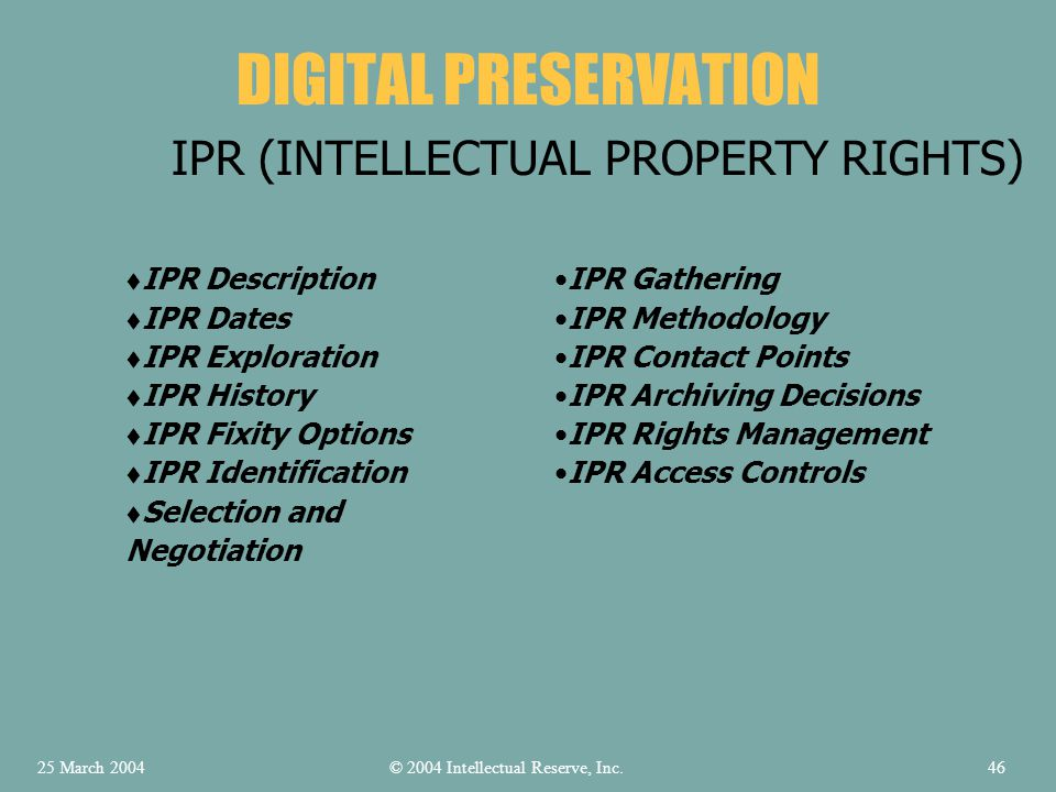 DIGITAL PRESERVATION IPR (INTELLECTUAL PROPERTY RIGHTS) IPR Description IPR Dates IPR Exploration IPR History IPR Fixity Options IPR Identification Selection and Negotiation IPR Gathering IPR Methodology IPR Contact Points IPR Archiving Decisions IPR Rights Management IPR Access Controls © 2004 Intellectual Reserve, Inc.25 March 200446