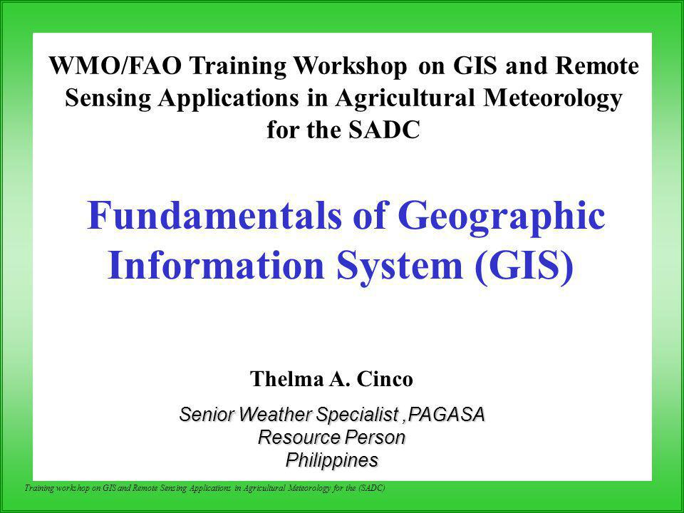 Training workshop on GIS and Remote Sensing Applications in Agricultural Meteorology for the (SADC) 1.Overview of GIS Definition of GIS Objectives and Potential of GIS 2.Components of GIS Hardware,Software,Data,Method,Liveware 3.Functions/Task of GIS Data Input:Data Model, Data Management:Relational Database Data quality,Map Scale & Accuracy/Errors Data analysis: Queries & Spatial Analysis 4.Application of GIS Outline