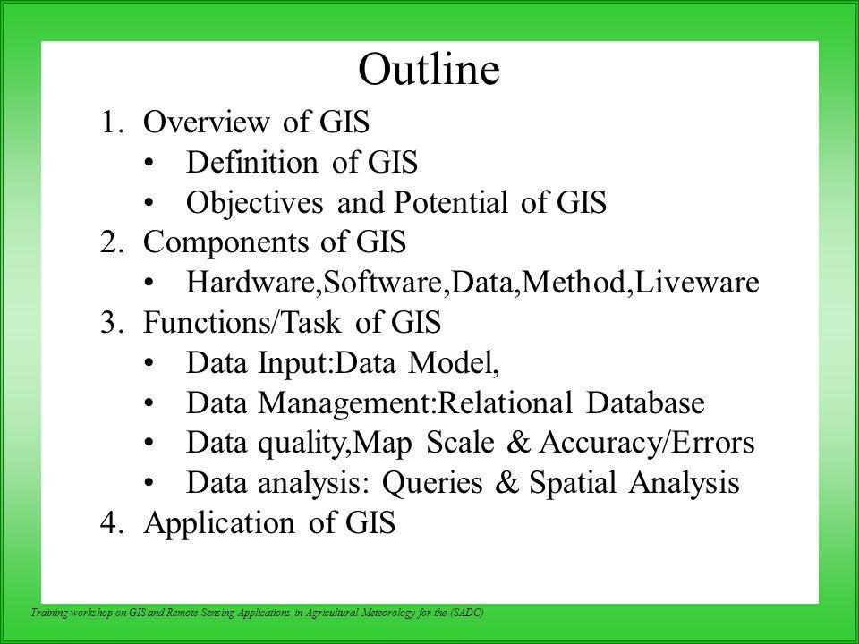 Training workshop on GIS and Remote Sensing Applications in Agricultural Meteorology for the (SADC) Spatial Analysis GIS operational procedure and analytical tasks that are particularly useful for spatial analysis include: Single layer operations Multi layer operations/ Topological overlay Geometric modeling –Calculating the distance between geographic features –Calculating area, length and perimeter –Geometric buffers.